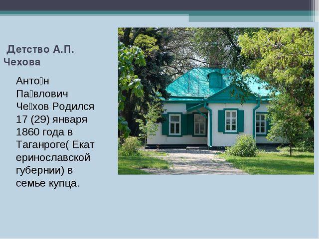 Детство А.П. Чехова Анто́н Па́влович Че́хов Родился 17 (29) января 1860 года...