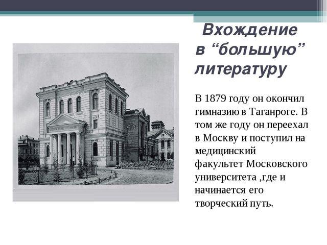 """Вхождение в """"большую"""" литературу В1879 годуон окончил гимназию в Таганрог..."""