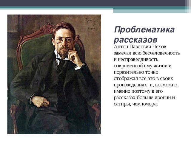 Проблематика рассказов Антон Павлович Чехов замечал всю бесчеловечность и нес...