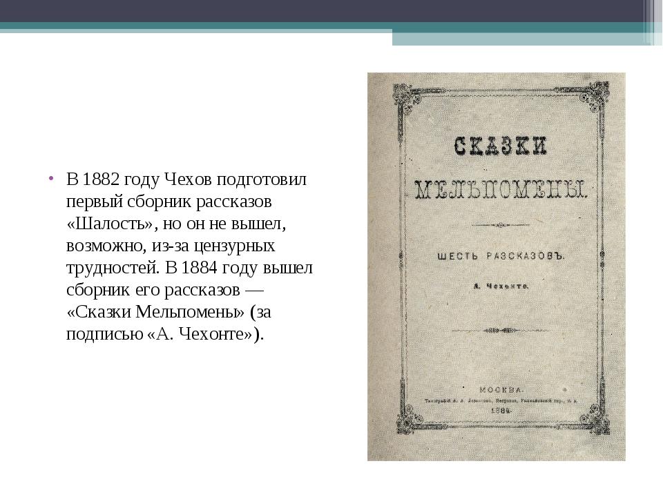 В1882 годуЧехов подготовил первый сборник рассказов «Шалость», но он не выш...