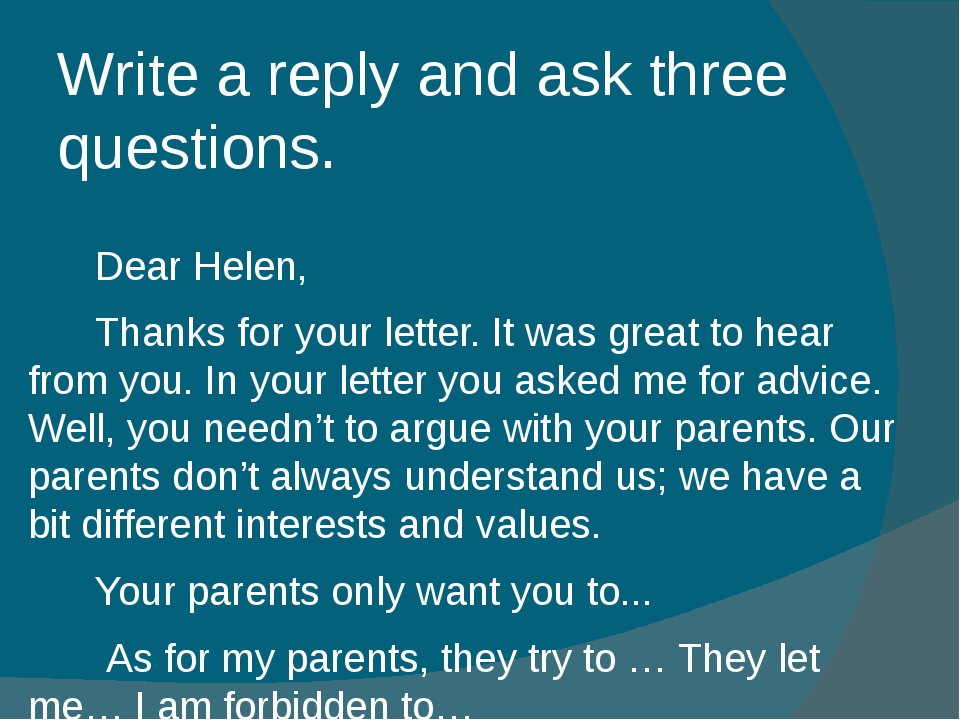 Write a reply and ask three questions.  Dear Helen, Thanks for your letter....