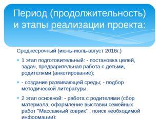 Среднесрочный (июнь-июль-август 2016г.) 1 этап подготовительный: - постановка
