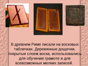 В древнем Риме писали на восковых табличках. Деревянные дощечки, покрытые сло