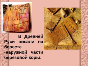 В Древней Руси писали на бересте -наружной части березовой коры.