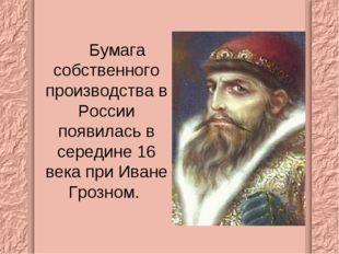 Бумага собственного производства в России появилась в середине 16 века при