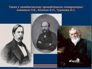 Также к западничеству принадлежали литераторы: Анненков П.В., Боткин В.П., Ту