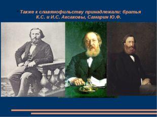 Также к славянофильству принадлежали: братья К.С. и И.С. Аксаковы, Самарин Ю