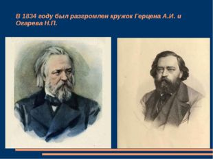 В 1834 году был разгромлен кружок Герцена А.И. и Огарева Н.П.