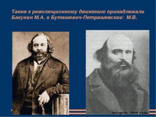 Также к революционному движению принадлежали Бакунин М.А. и Буташевич-Петраше