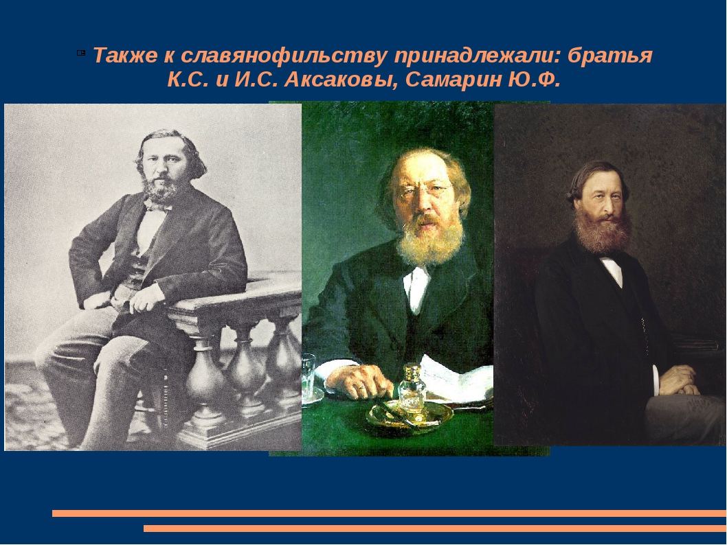 Также к славянофильству принадлежали: братья К.С. и И.С. Аксаковы, Самарин Ю...