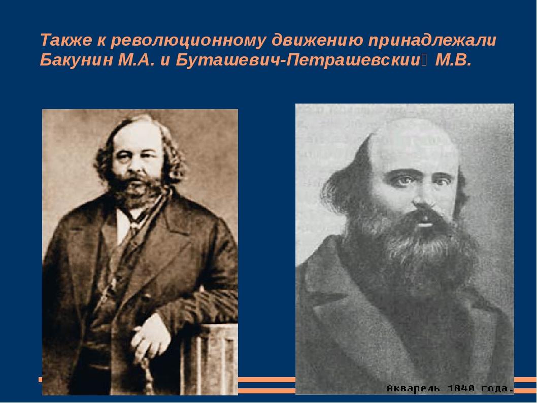 Также к революционному движению принадлежали Бакунин М.А. и Буташевич-Петраше...