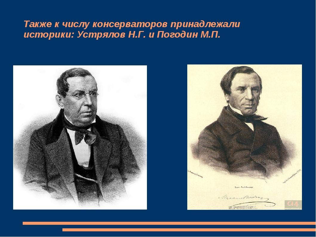 Также к числу консерваторов принадлежали историки: Устрялов Н.Г. и Погодин М.П.