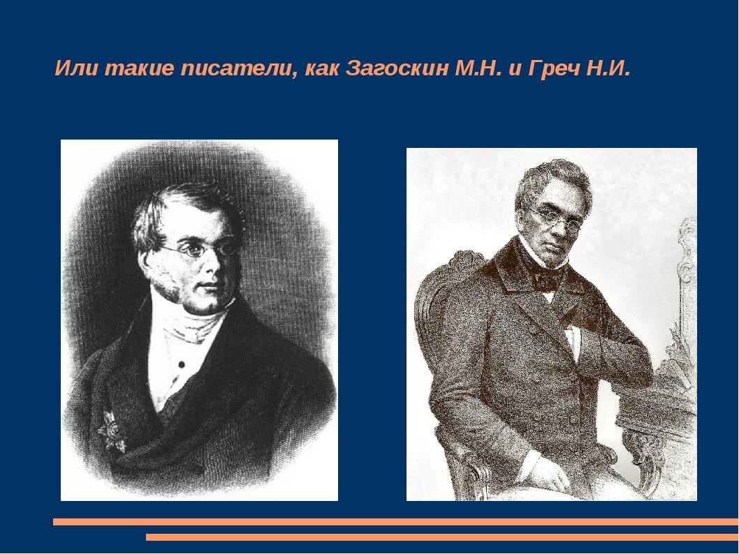 Или такие писатели, как Загоскин М.Н. и Греч Н.И.