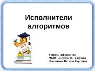 Исполнители алгоритмов Учитель информатики МБОУ «СОШ № 36» г. Курска Плотник