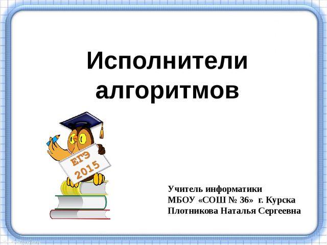 Исполнители алгоритмов Учитель информатики МБОУ «СОШ № 36» г. Курска Плотник...
