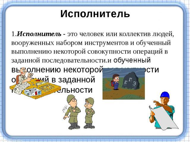 Исполнитель 1.Исполнитель - это человек или коллектив людей, вооруженных набо...