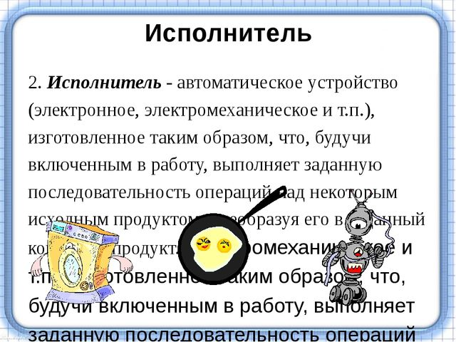 Исполнитель 2. Исполнитель - автоматическое устройство (электронное, электром...