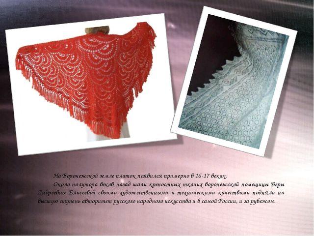 На Воронежской земле платок появился примерно в 16-17 веках. Около полутора в...