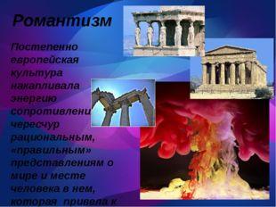 Романтизм Постепенно европейская культура накапливала энергию сопротивления