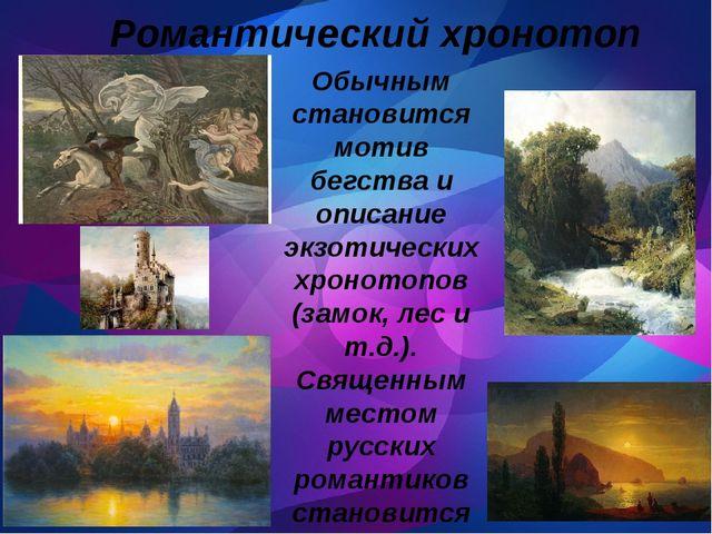 Романтический хронотоп Обычным становится мотив бегства и описание экзотичес...