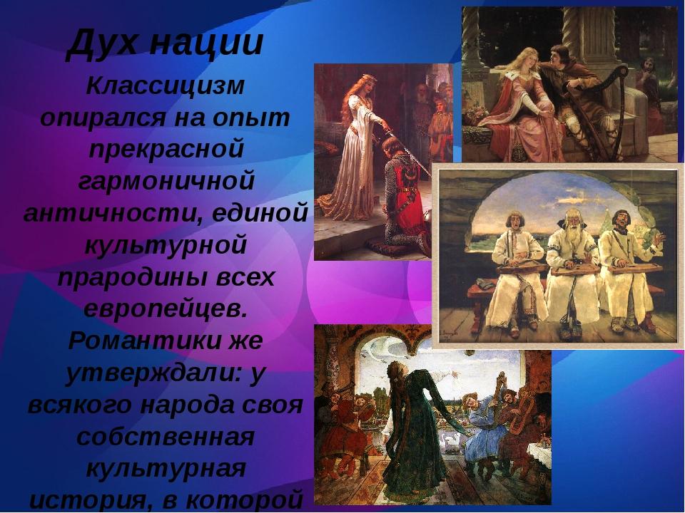 Дух нации Классицизм опирался на опыт прекрасной гармоничной античности, еди...