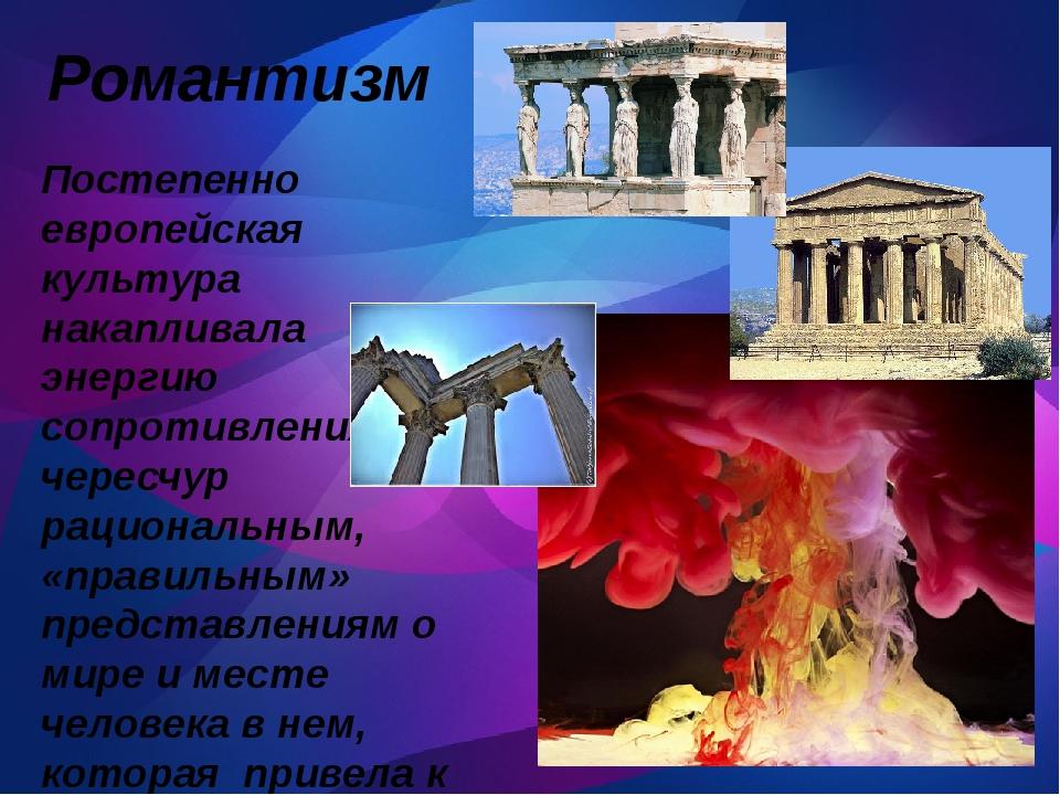 Романтизм Постепенно европейская культура накапливала энергию сопротивления...