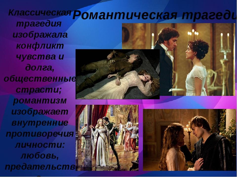 Романтическая трагедия Классическая трагедия изображала конфликт чувства и д...