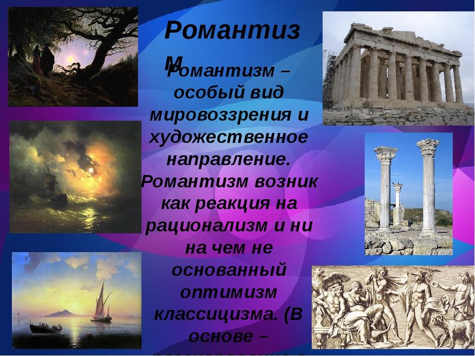 Романтизм – особый вид мировоззрения и художественное направление. Романтизм...