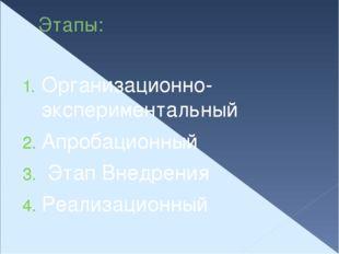 Этапы: Организационно- экспериментальный Апробационный Этап Внедрения Реализа