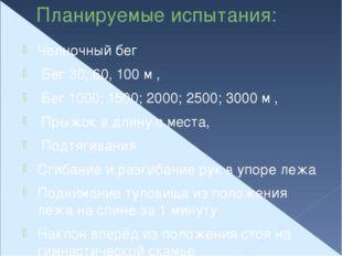 Планируемые испытания: Челночный бег Бег 30, 60, 100 м , Бег 1000; 1500; 2000