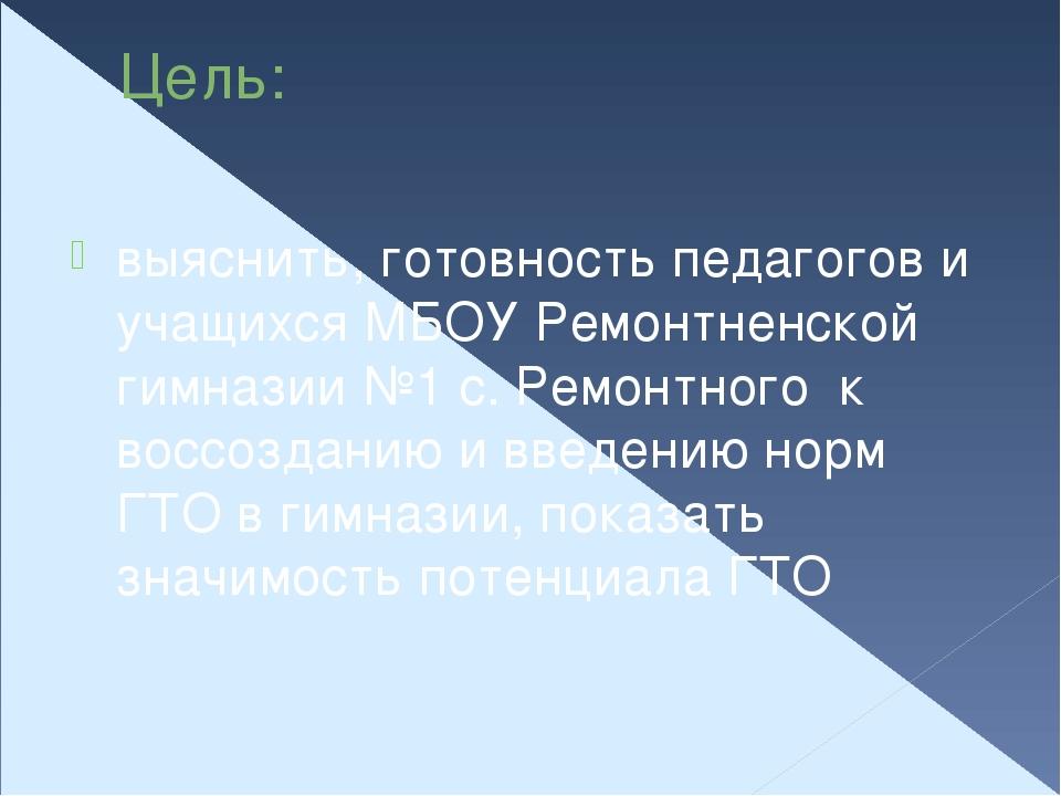 Цель: выяснить, готовность педагогов и учащихся МБОУ Ремонтненской гимназии №...