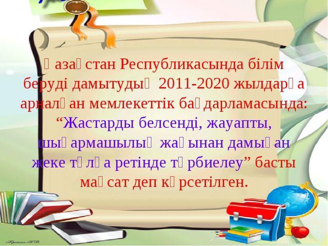 Қазақстан Республикасында білім беруді дамытудың 2011-2020 жылдарға арналған...
