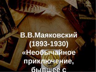 В.В.Маяковский (1893-1930) «Необычайное приключение, бывшее с Владимиром Мая
