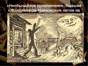 «Необычайное приключение, бывшее с Владимиром Маяковским летом на даче».