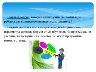 Главный вопрос, который ставит учитель - мотивация ребенка для возникновения