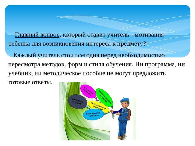 Главный вопрос, который ставит учитель - мотивация ребенка для возникновения...