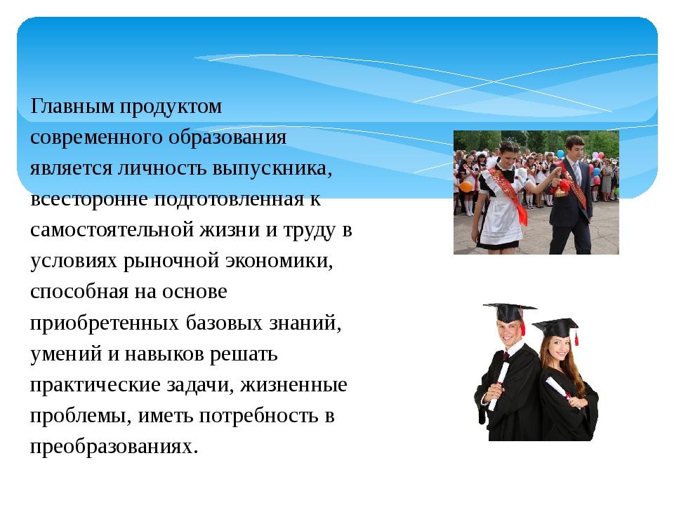 Главным продуктом современного образования является личность выпускника, всес...