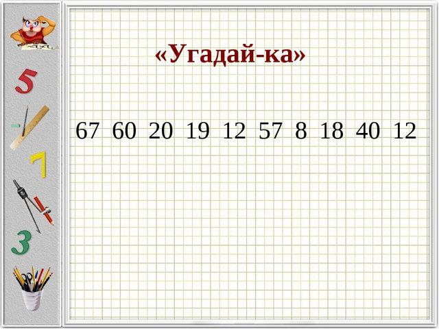 «Угадай-ка» 67 60 20 19 12 57 8 18 40 12