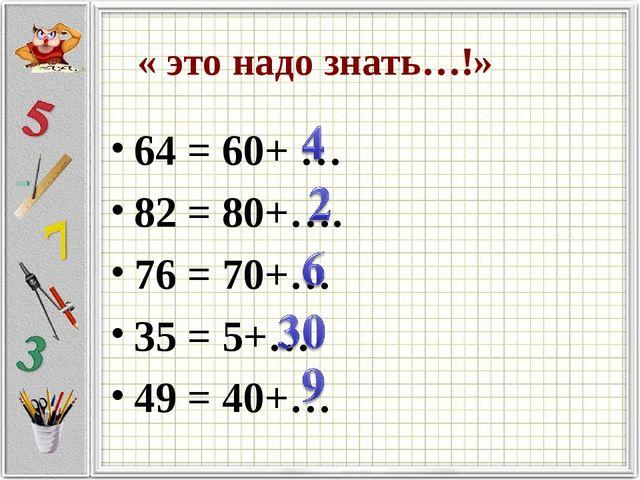 « это надо знать…!» 64 = 60+ … 82 = 80+…. 76 = 70+… 35 = 5+… 49 = 40+…