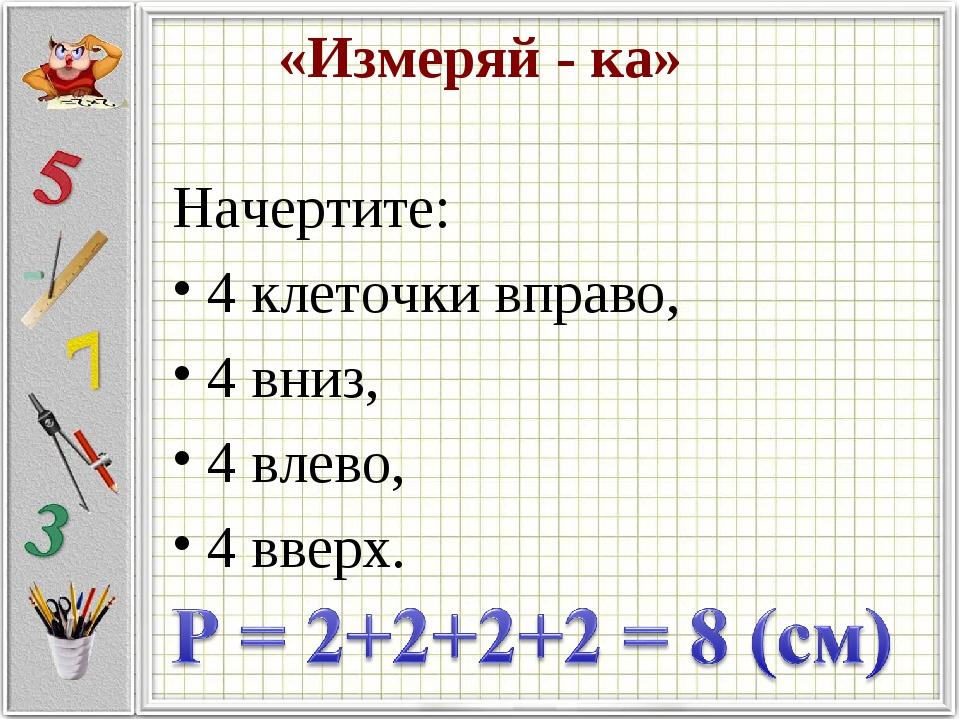 «Измеряй - ка» Начертите: 4 клеточки вправо, 4 вниз, 4 влево, 4 вверх.