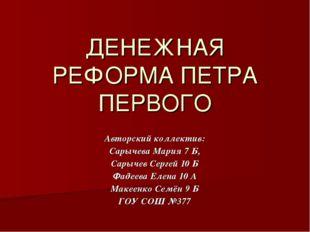 ДЕНЕЖНАЯ РЕФОРМА ПЕТРА ПЕРВОГО Авторский коллектив: Сарычева Мария 7 Б, Сарыч