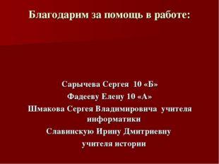 Благодарим за помощь в работе: Сарычева Сергея 10 «Б» Фадееву Елену 10 «А» Шм