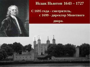 Исаак Ньютон 1643 – 1727 С 1695 года - смотритель, с 1699 - директор Монетног