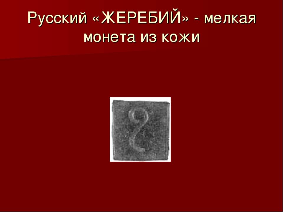 Русский «ЖЕРЕБИЙ» - мелкая монета из кожи