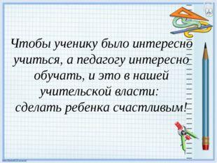 Чтобы ученику было интересно учиться, а педагогу интересно обучать, и это в н