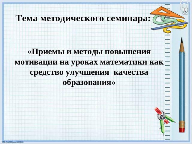 Тема методического семинара: «Приемы и методы повышения мотивации на уроках м...
