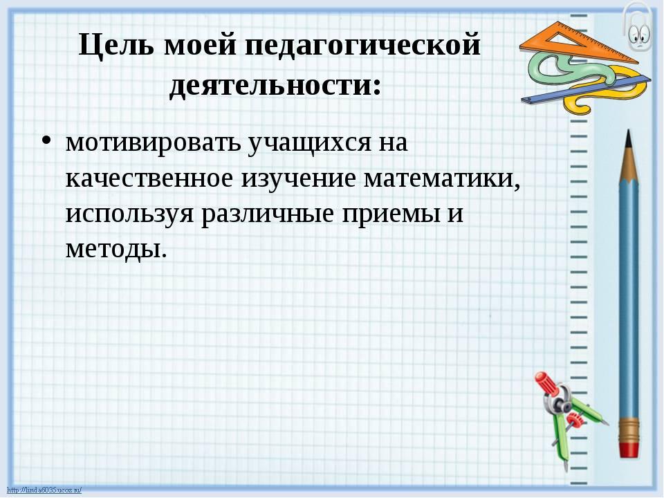 Цель моей педагогической деятельности: мотивировать учащихся на качественное...