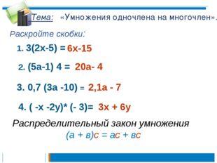 Тема: «Умножения одночлена на многочлен». Раскройте скобки: 1. 3(2х-5) = 6х-