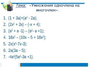 Тема: «Умножения одночлена на многочлен». (1 + 3а)+(а2 - 2а); (2х2 + 3х) – (-