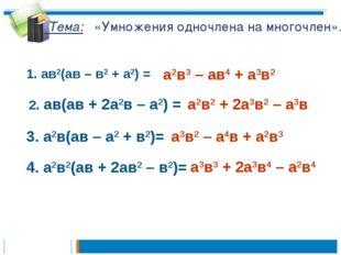 Тема: «Умножения одночлена на многочлен». 1. ав2(ав – в2 + а2) = а2в3 – ав4